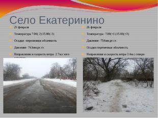 Село Екатеринино 25 февраля Температура 7.00(-2) 15.00(-3) Осадки –переменная
