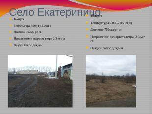 Село Екатеринино 14марта Температура 7.00(-1)15.00(1) Давление 752мм рт ст На