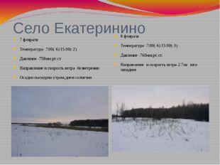 Село Екатеринино 7 февраля Температура- 7.00(-6) 15.00(-2) Давление -758мм.рт
