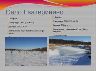 Село Екатеринино 13февраля Температура-7.00(+2) 15.00(+3) Давление -756мм.рт.