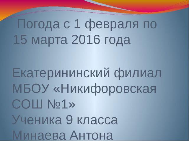 Погода с 1 февраля по 15 марта 2016 года Екатерининский филиал МБОУ «Никифор...