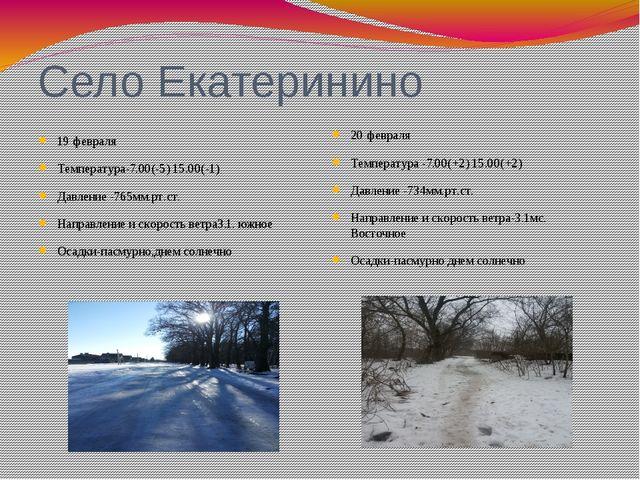 Село Екатеринино 19 февраля Температура-7.00(-5) 15.00(-1) Давление -765мм.рт...
