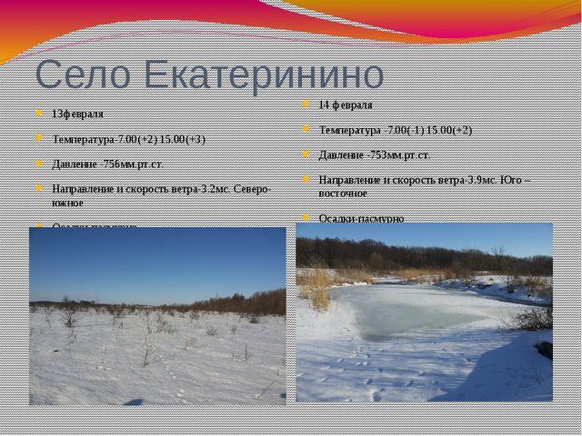 Село Екатеринино 13февраля Температура-7.00(+2) 15.00(+3) Давление -756мм.рт....