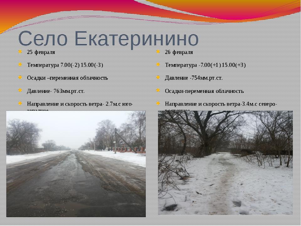 Село Екатеринино 25 февраля Температура 7.00(-2) 15.00(-3) Осадки –переменная...