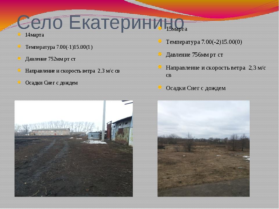 Село Екатеринино 14марта Температура 7.00(-1)15.00(1) Давление 752мм рт ст На...