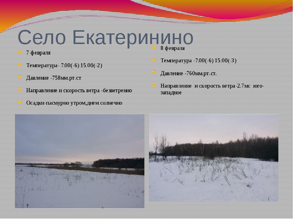 Село Екатеринино 7 февраля Температура- 7.00(-6) 15.00(-2) Давление -758мм.рт...