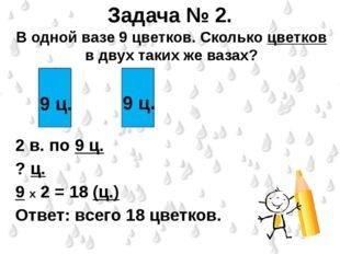 Задача № 2. В одной вазе 9 цветков. Сколько цветков в двух таких же вазах? 2