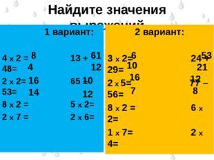 Найдите значения выражений 1 вариант: 4 х 2 =        13 + 48= 2 х 2=