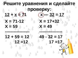 Решите уравнения и сделайте проверку: 12 + х = 71          х — 32 =