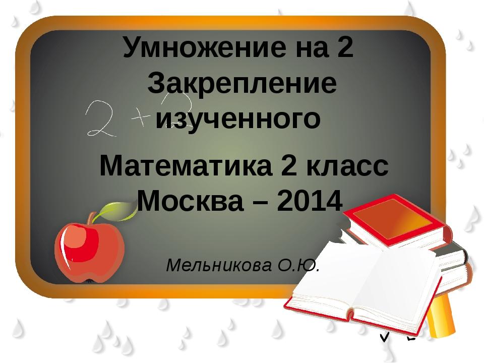 Умножение на 2 Закрепление изученного Математика 2 класс Москва – 2014 Мельни...