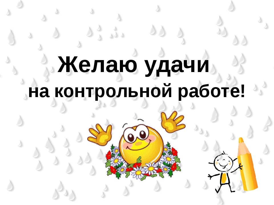 Желаю удачи на контрольной работе!