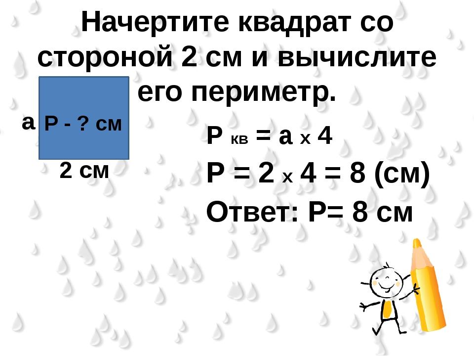 Начертите квадрат со стороной 2 см и вычислите его периметр. Р кв = а х 4 Р =...