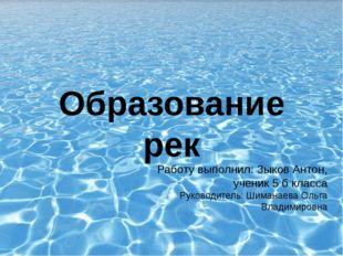 Образование рек Работу выполнил: Зыков Антон, ученик 5 б класса Руководитель:
