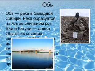 Обь Обь — река в Западной Сибири. Река образуется на Алтае слиянием рек Бии и