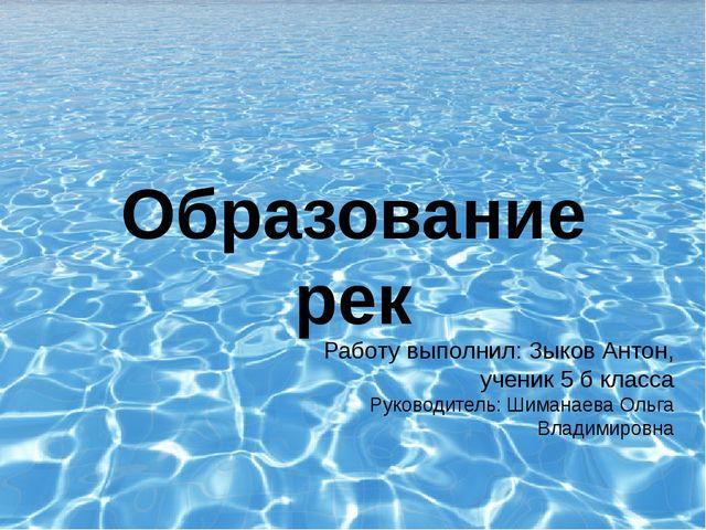 Образование рек Работу выполнил: Зыков Антон, ученик 5 б класса Руководитель:...