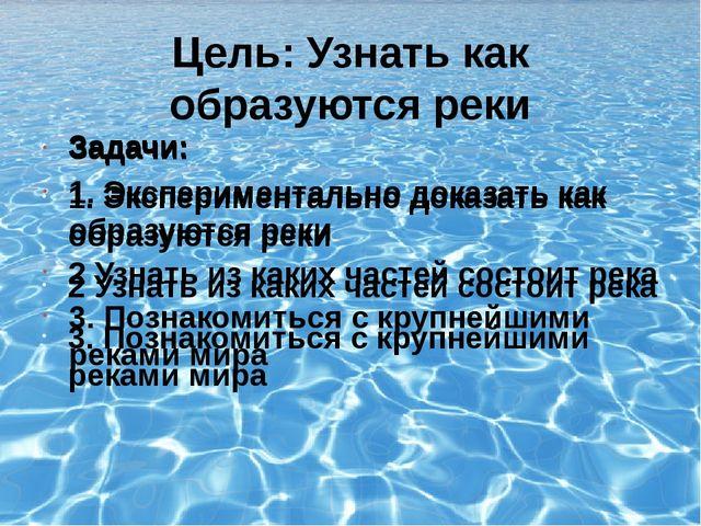 Цель: Узнать как образуются реки Задачи: 1. Экспериментально доказать как обр...