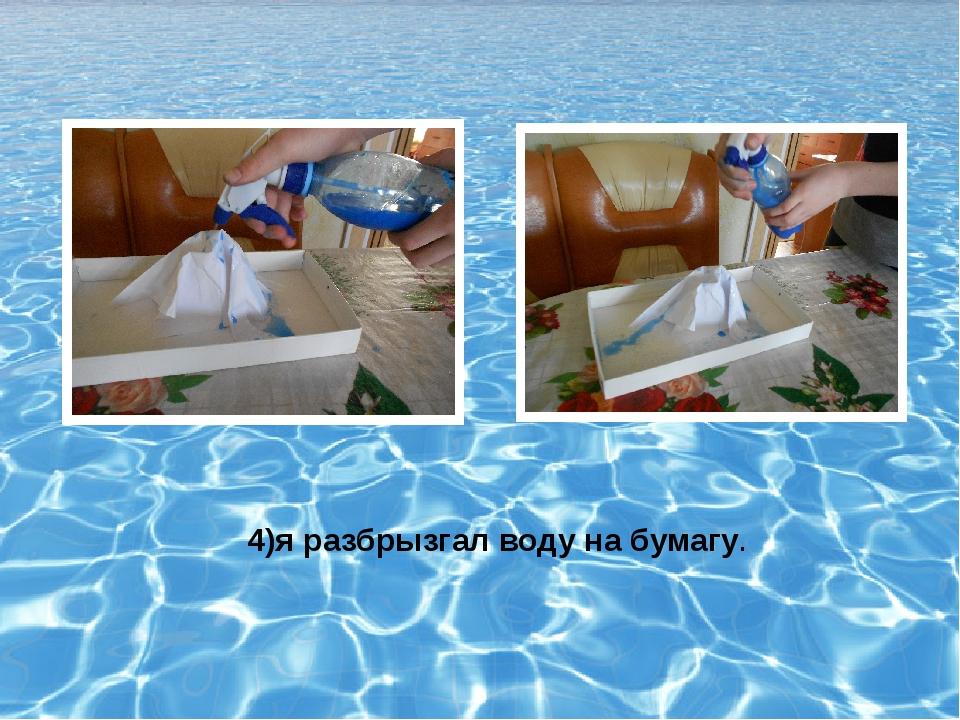 4)я разбрызгал воду на бумагу.