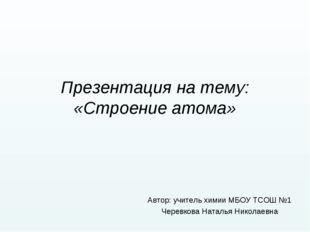 Презентация на тему: «Строение атома» Автор: учитель химии МБОУ ТСОШ №1 Черев