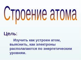 Изучить как устроен атом, выяснить, как электроны располагаются по энергетич