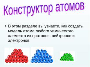 В этом разделе вы узнаете, как создать модель атома любого химического элемен