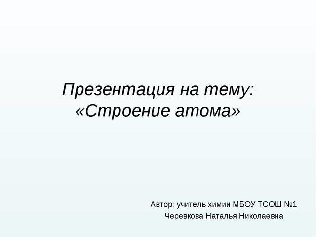Презентация на тему: «Строение атома» Автор: учитель химии МБОУ ТСОШ №1 Черев...