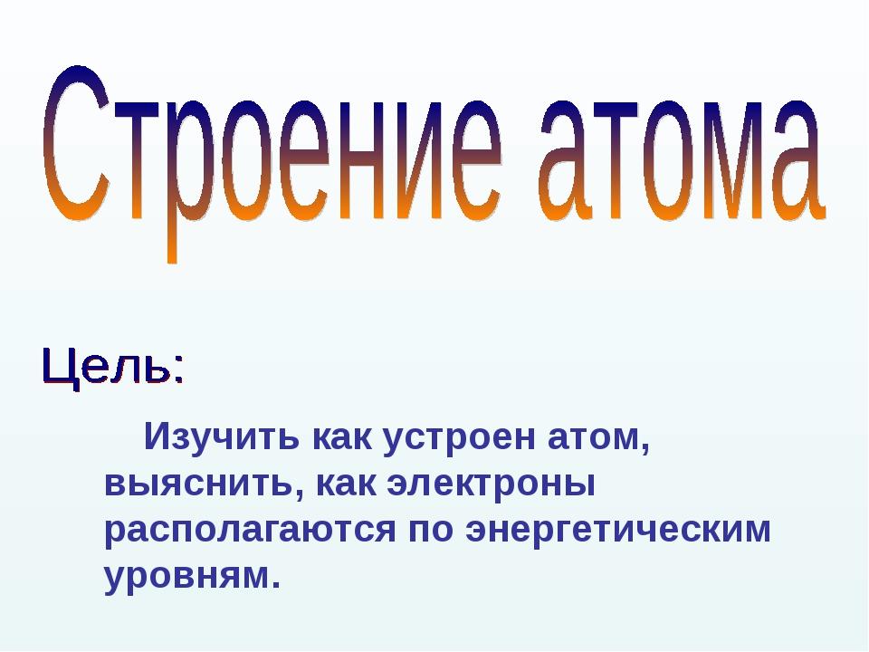 Изучить как устроен атом, выяснить, как электроны располагаются по энергетич...