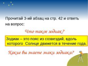 Прочитай 3-ий абзац на стр. 42 и ответь на вопрос: Что такое зодиак? Зодиак –