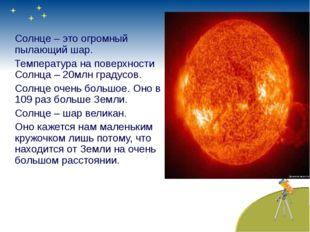 Солнце – это огромный пылающий шар. Температура на поверхности Солнца – 20мл