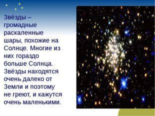 Звёзды – громадные раскаленные шары, похожие на Солнце. Многие из них горазд