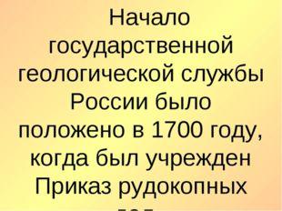 Начало государственной геологической службы России было положено в 1700 год