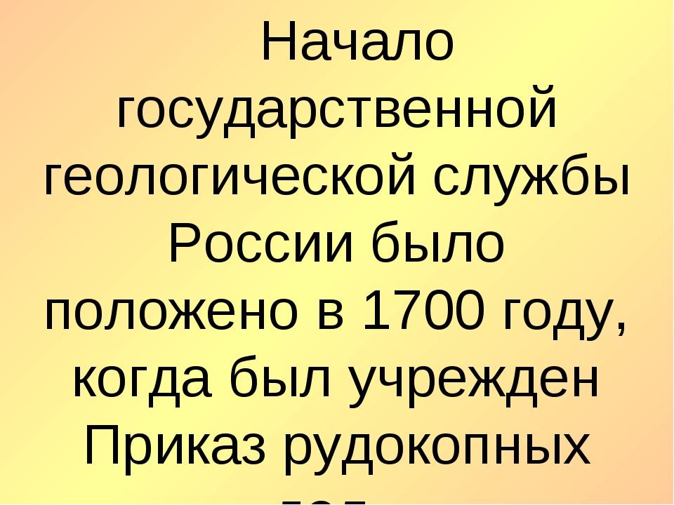 Начало государственной геологической службы России было положено в 1700 год...