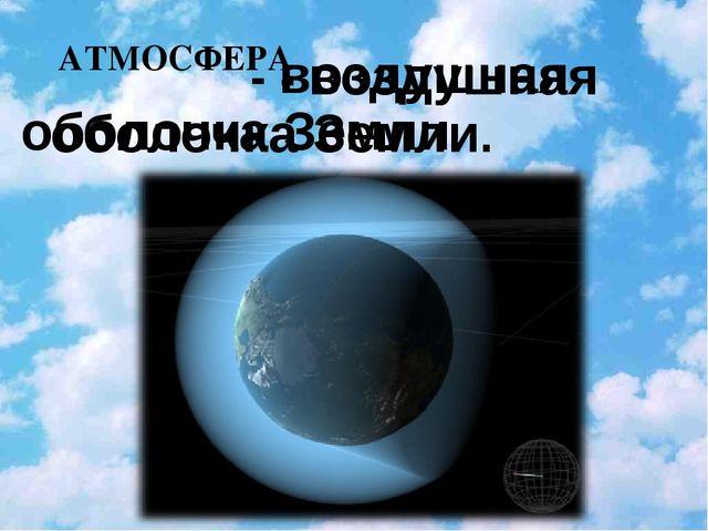 АТМОСФЕРА  - воздушная оболочка Земли.  - воздушная оболочка Земли....