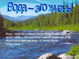 Вода - одно из главных богатств на Земле. Трудно представить, что стало бы с