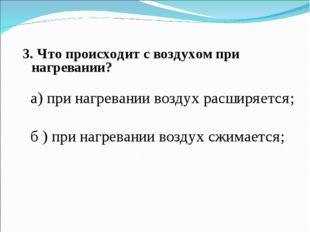3. Что происходит с воздухом при нагревании? а) при нагревании воздух расширя