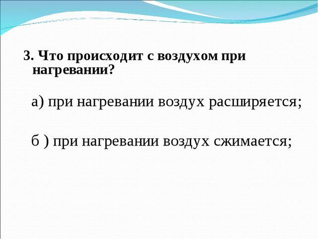 3. Что происходит с воздухом при нагревании? а) при нагревании воздух расширя...