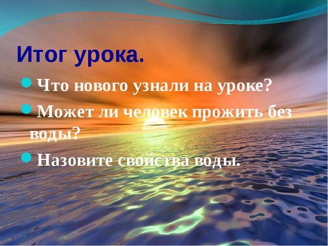 Итог урока. Что нового узнали на уроке? Может ли человек прожить без воды? На...