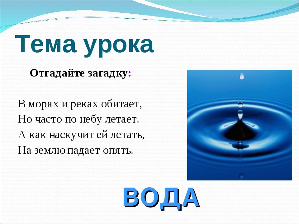 Тема урока Отгадайте загадку: В морях и реках обитает, Но часто по небу летае...