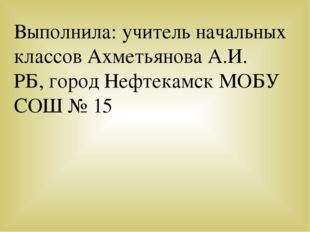 Выполнила: учитель начальных классов Ахметьянова А.И. РБ, город Нефтекамск МО