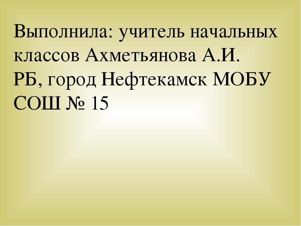 Выполнила: учитель начальных классов Ахметьянова А.И. РБ, город Нефтекамск МО...