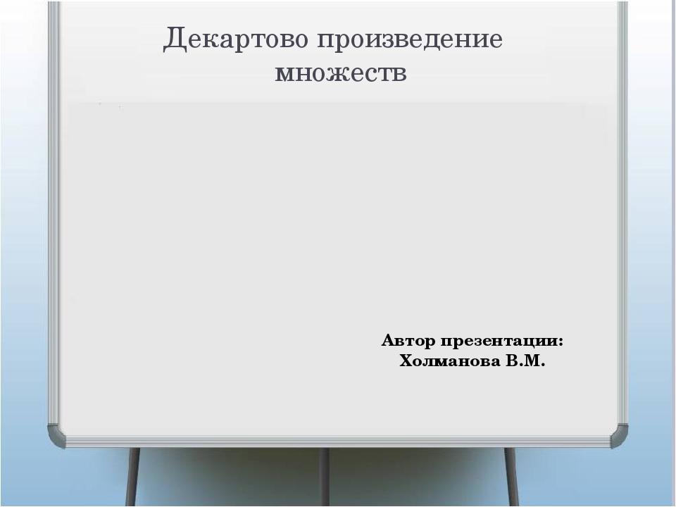 Декартово произведение множеств Автор презентации: Холманова В.М.