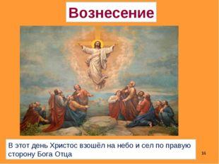* Вознесение В этот день Христос взошёл на небо и сел по правую сторону Бога