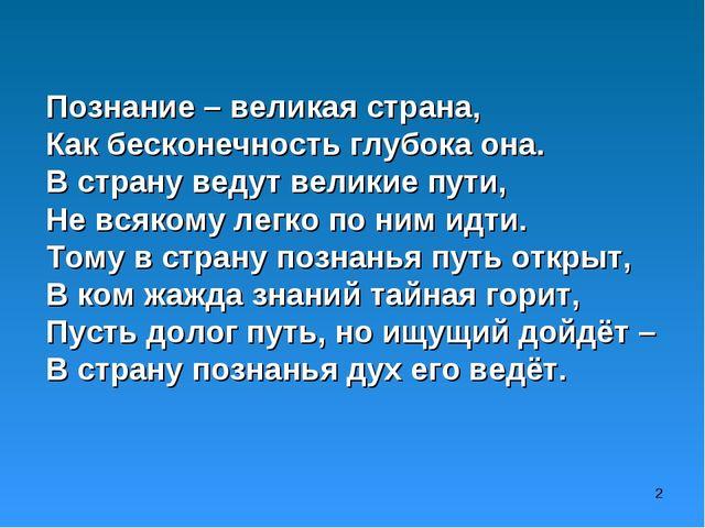 Познание – великая страна, Как бесконечность глубока она. В страну ведут вели...