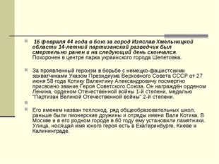 16 февраля 44 года в бою за город Изяслав Хмельницкой области 14-летний парт
