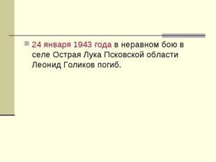24 января 1943 года в неравном бою в селе Острая Лука Псковской области Леони