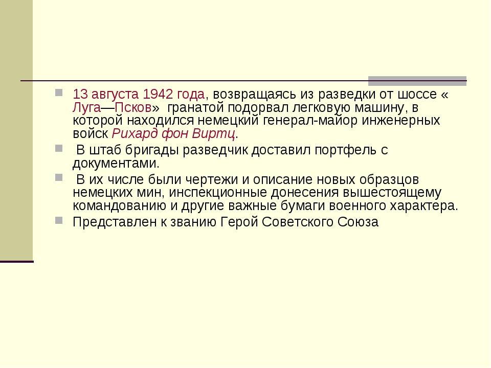13 августа 1942 года, возвращаясь из разведки от шоссе «Луга—Псков» гранатой...