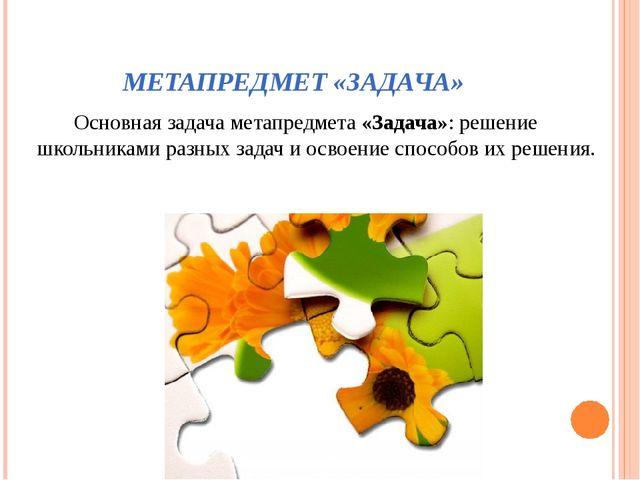МЕТАПРЕДМЕТ «ЗАДАЧА» Основная задача метапредмета «Задача»: решение школьника...
