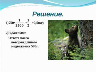 Решение. 1)750• = =0,5(кг) 2) 0,5кг=500г Ответ: масса новорождённого медвежон