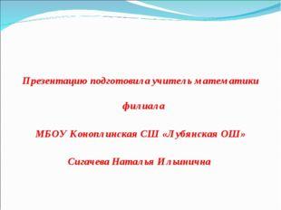 Презентацию подготовила учитель математики филиала МБОУ Коноплинская СШ «Лубя