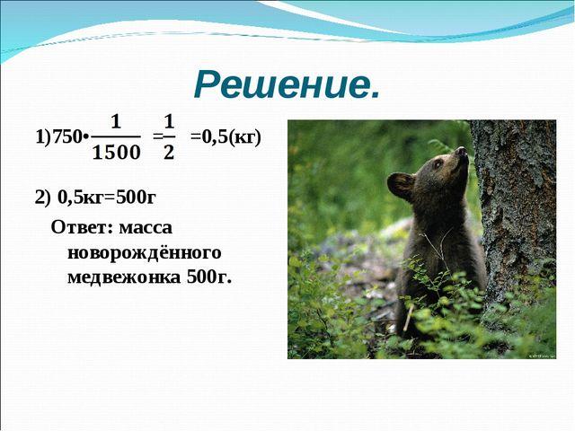 Решение. 1)750• = =0,5(кг) 2) 0,5кг=500г Ответ: масса новорождённого медвежон...