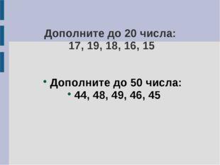 Дополните до 20 числа: 17, 19, 18, 16, 15 Дополните до 50 числа: 44, 48, 49,